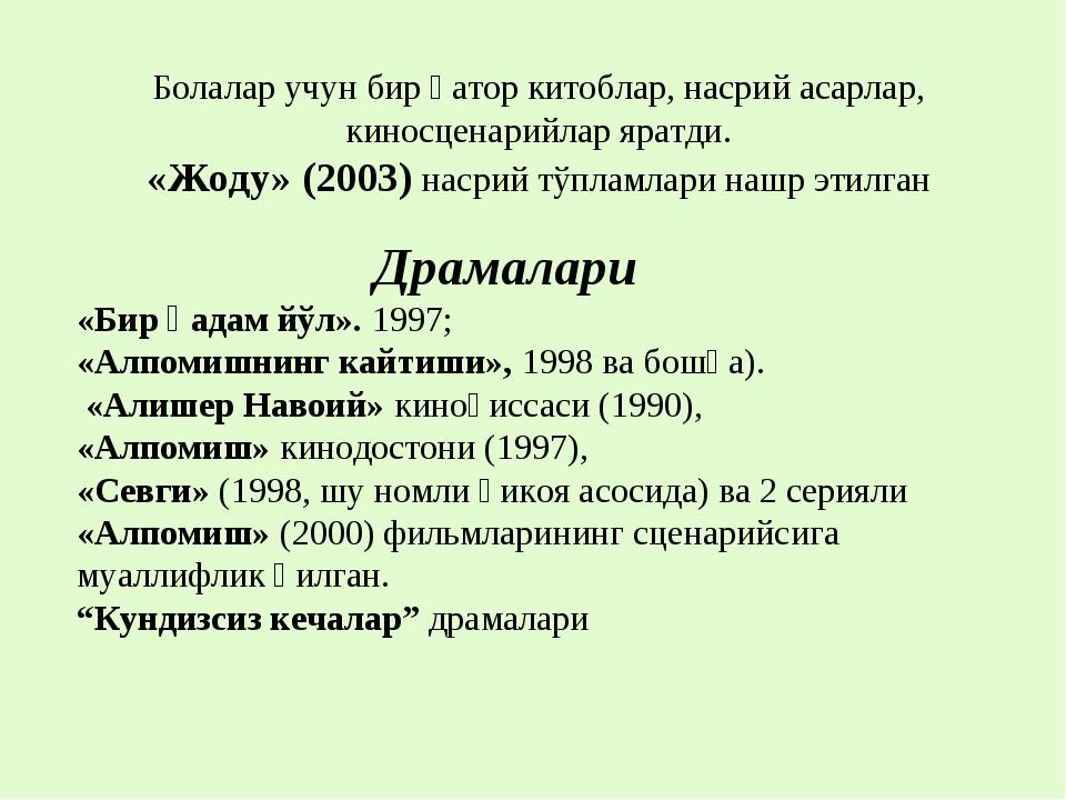 Драмалари «Бир қадам йўл». 1997; «Алпомишнинг кайтиши», 1998 ва бошқа). «Али...