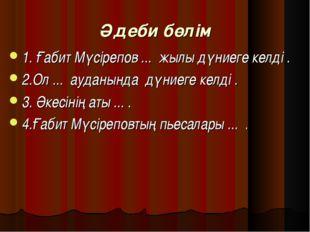 Әдеби бөлім 1. Ғабит Мүсірепов ... жылы дүниеге келді . 2.Ол ... ауданында д