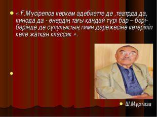 « Ғ.Мүсірепов көркем әдебиетте де ,театрда да, кинода да - өнердің тағы қанда