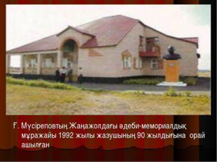 Ғ. Мүсіреповтың Жаңажолдағы әдеби-мемориалдық мұражайы1992 жылы жазушының 9