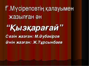 """Ғ.Мүсіреповтің қалауымен жазылған ән """"Қызқарағай"""" Сөзін жазған: М.Әубәкіров Ә"""