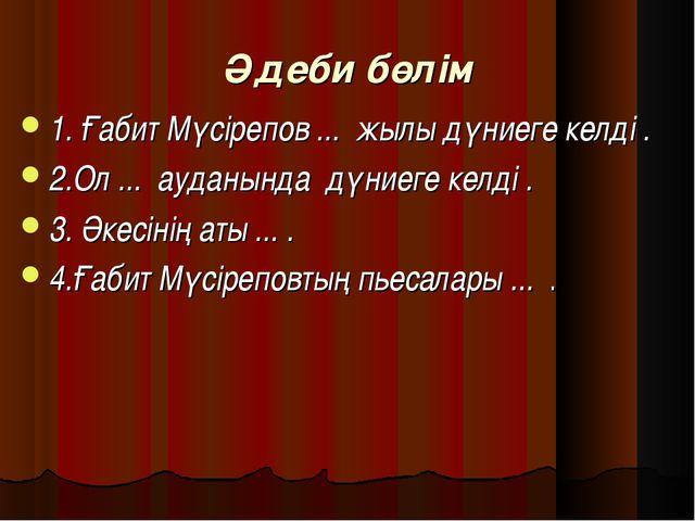 Әдеби бөлім 1. Ғабит Мүсірепов ... жылы дүниеге келді . 2.Ол ... ауданында д...