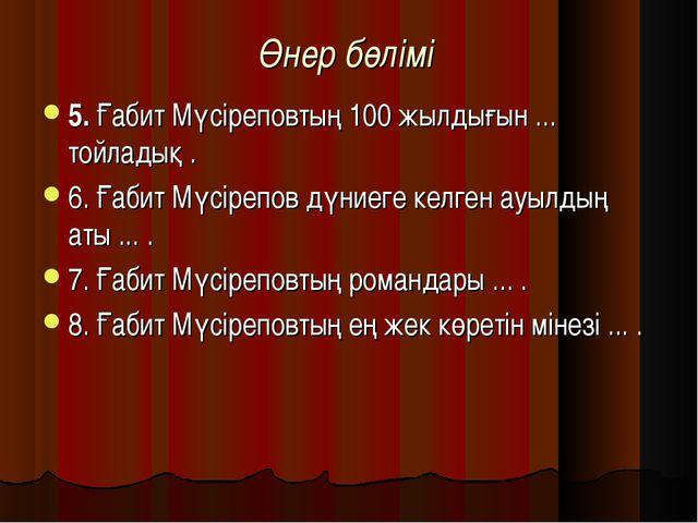 Өнер бөлімі 5. Ғабит Мүсіреповтың 100 жылдығын ... тойладық . 6. Ғабит Мүсіре...