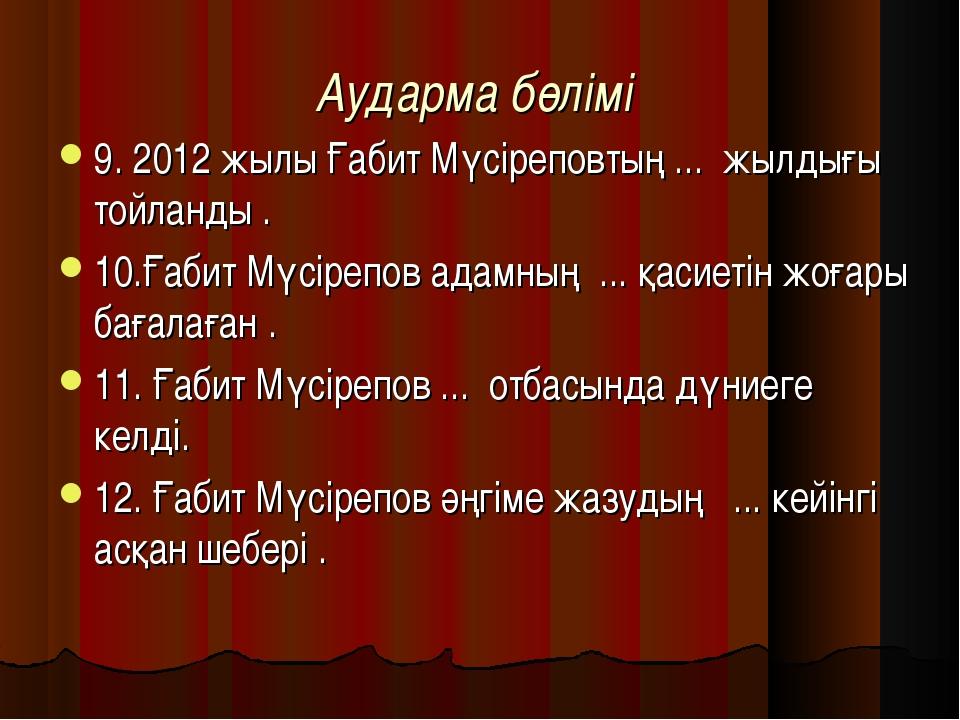 Аударма бөлімі 9. 2012 жылы Ғабит Мүсіреповтың ... жылдығы тойланды . 10.Ғаби...