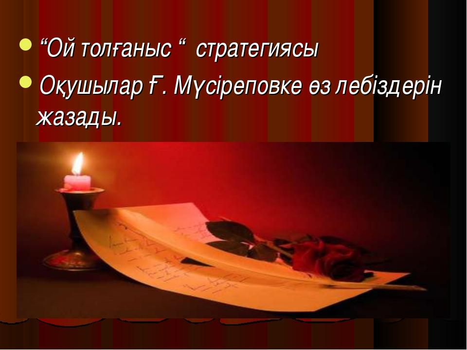 """""""Ой толғаныс """" стратегиясы Оқушылар Ғ. Мүсіреповке өз лебіздерін жазады."""