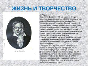 ЖИЗНЬ И ТВОРЧЕСТВО И.А.Крылов . Родился 2 февраля 1768 г. в Москве. Отец его