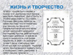 ЖИЗНЬ И ТВОРЧЕСТВО В 1805 г. Крылов был в Москве и показал И.И. Дмитриеву сво