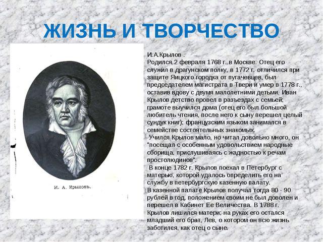 ЖИЗНЬ И ТВОРЧЕСТВО И.А.Крылов . Родился 2 февраля 1768 г. в Москве. Отец его...