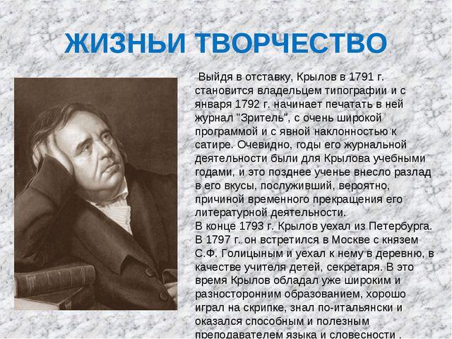 ЖИЗНЬИ ТВОРЧЕСТВО Выйдя в отставку, Крылов в 1791 г. становится владельцем ти...