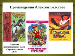Произведения Алексея Толстого Первыми произведениями были «Сорочьи сказки» (1