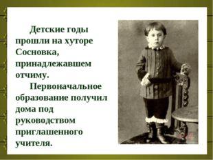 Детские годы прошли на хуторе Сосновка, принадлежавшем отчиму. Первоначально