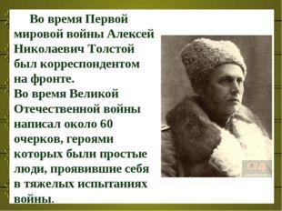 Во время Первой мировой войны Алексей Николаевич Толстой был корреспондентом