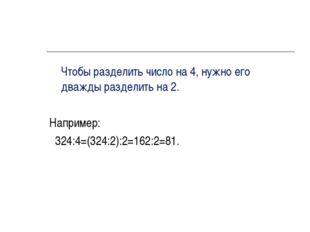 Чтобы разделить число на 4, нужно его дважды разделить на 2. Например: 324:4
