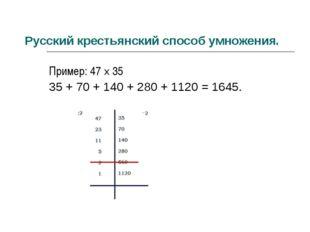 Русский крестьянский способ умножения. Пример: 47 × 35 35 + 70 + 140 + 280 +