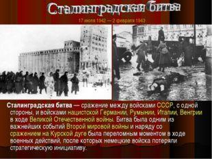 Сталинградская битва — сражение между войсками СССР, с одной стороны, и войс