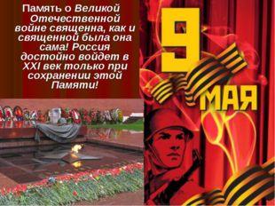 Память о Великой Отечественной войне священна, как и священной была она сама