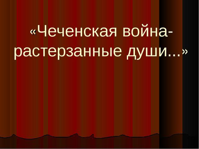 «Чеченская война- растерзанные души...»