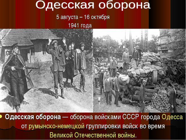 Одесская оборона— оборона войсками СССР города Одесса от румынско-немецкой г...