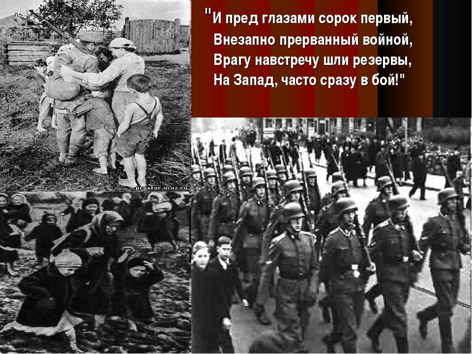 """""""И пред глазами сорок первый, Внезапно прерванный войной, Врагу навстречу шл..."""