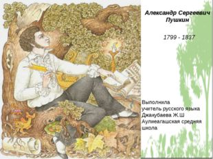 Александр Сергеевич Пушкин 1799 - 1837 Выполнила учитель русского языка Джаку