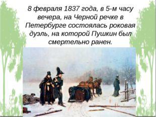 8 февраля 1837 года, в 5-м часу вечера, на Черной речке в Петербурге состояла