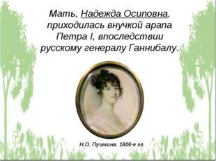 Мать, Надежда Осиповна, приходилась внучкой арапа Петра I, впоследствии русск