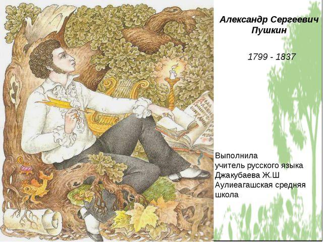 Александр Сергеевич Пушкин 1799 - 1837 Выполнила учитель русского языка Джаку...