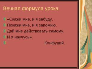 Вечная формула урока: «Скажи мне, и я забуду. Покажи мне, и я запомню. Дай мн