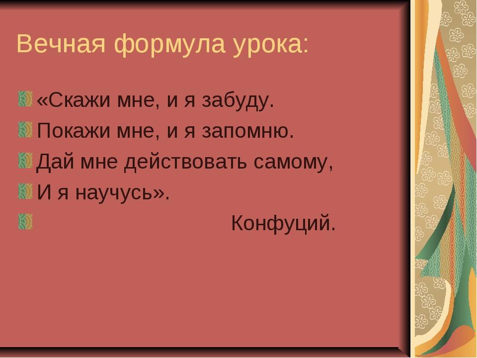 Вечная формула урока: «Скажи мне, и я забуду. Покажи мне, и я запомню. Дай мн...