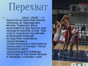 Перехва́т (англ. steal) — в баскетболе действия игрока обороны по завладению