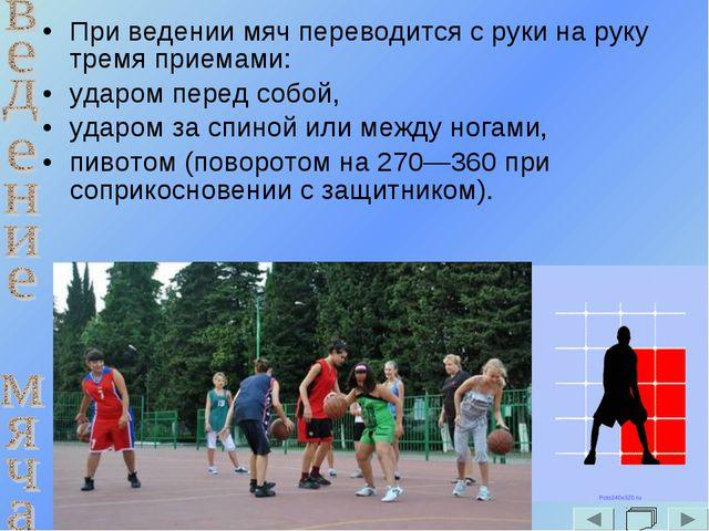 При ведении мяч переводится с руки на руку тремя приемами: ударом перед собой...