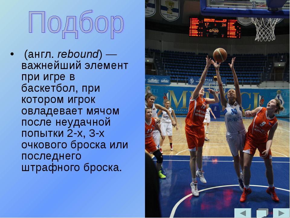 (англ. rebound) — важнейший элемент при игре в баскетбол, при котором игрок...