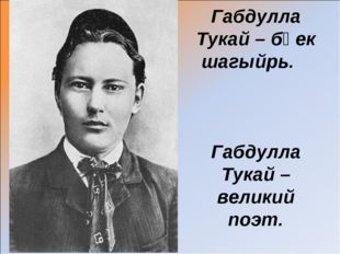 Габдулла Тукай – бөек шагыйрь. Габдулла Тукай – великий поэт.