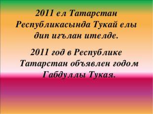 2011 ел Татарстан Республикасында Тукай елы дип игълан ителде. 2011 год в Рес