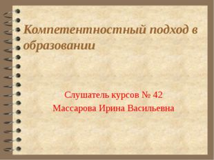 Компетентностный подход в образовании Слушатель курсов № 42 Массарова Ирина В