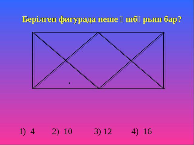 Берілген фигурада неше үшбұрыш бар? 1) 4 2) 10 3) 12 4) 16