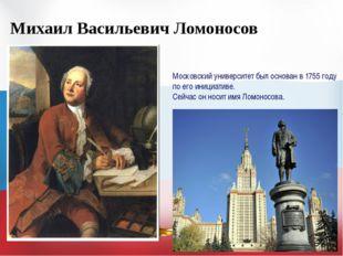 Михаил Васильевич Ломоносов Московский университет был основан в 1755 году по