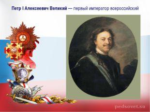 Петр I Алексеевич Великий— первый император всероссийский