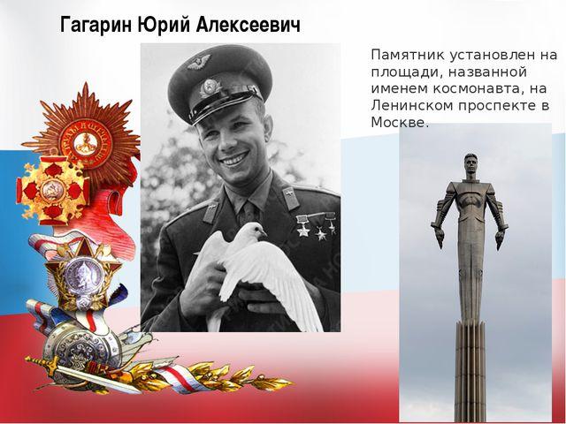 Гагарин Юрий Алексеевич Памятник установлен на площади, названной именем косм...