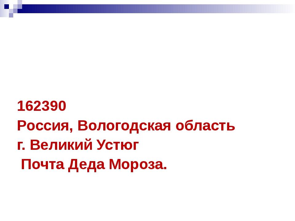 162390 Россия, Вологодская область г. Великий Устюг Почта Деда Мороза.