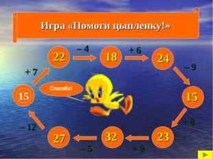 Игра «Помоги цыпленку!» 15 + 7 – 12 – 5 + 9 + 8 – 9 + 6 – 4 22 27 32 23 15 24
