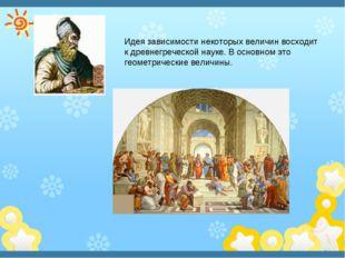 Идея зависимости некоторых величин восходит к древнегреческой науке. В основн