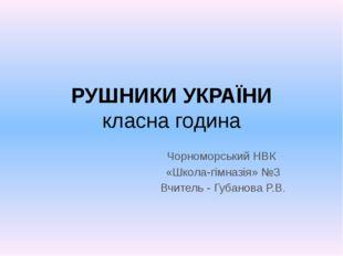 РУШНИКИ УКРАЇНИ класна година Чорноморський НВК «Школа-гімназія» №3 Вчитель -