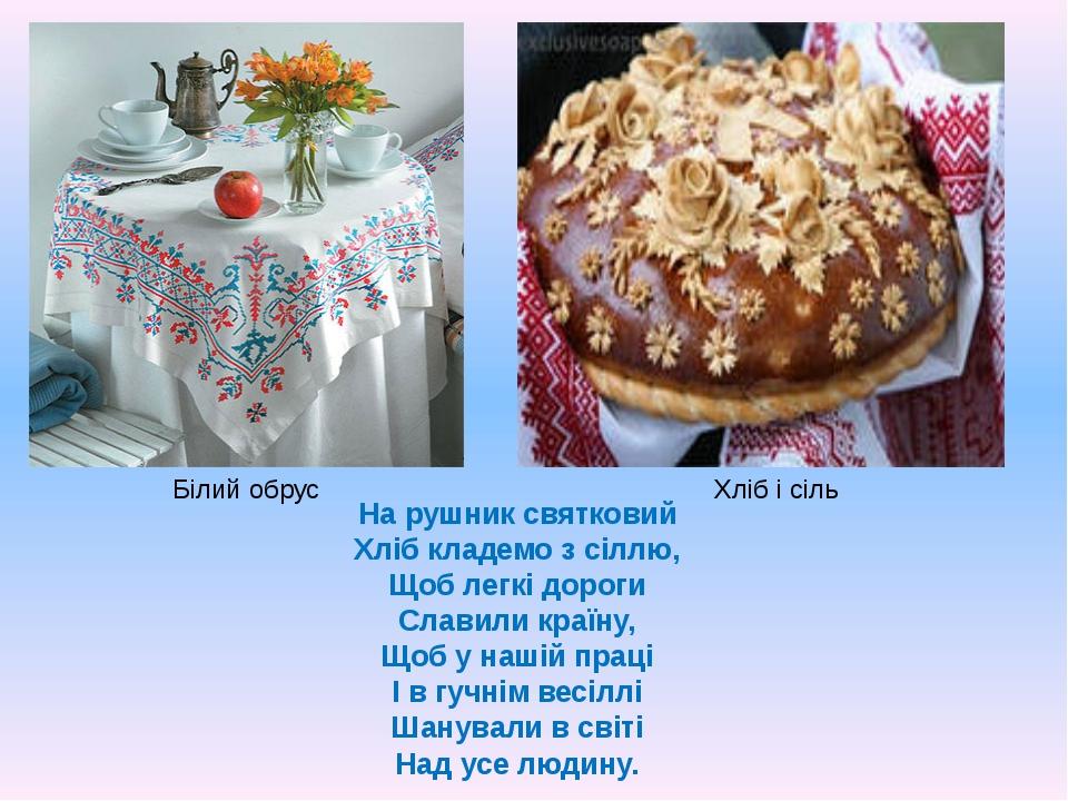 Білий обрус Хліб і сіль На рушник святковий Хліб кладемо з сіллю, Щоб легкі д...