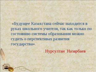 «Будущее Казахстана сейчас находится в руках школьного учителя, так как толь