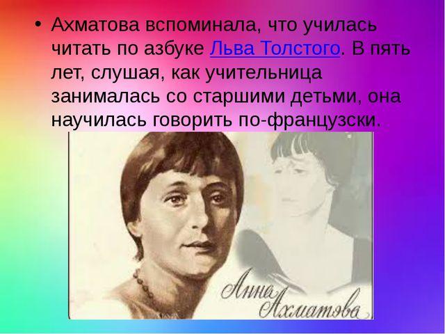 Ахматова вспоминала, что училась читать по азбукеЛьва Толстого. В пять лет,...