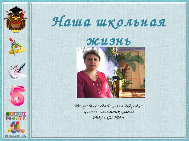 Наша школьная жизнь Автор : Чикасова Татьяна Андреевна, учитель начальных кла...