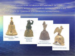 Настольный колокольчик оставался неотъемлемой деталью убранства русского жило