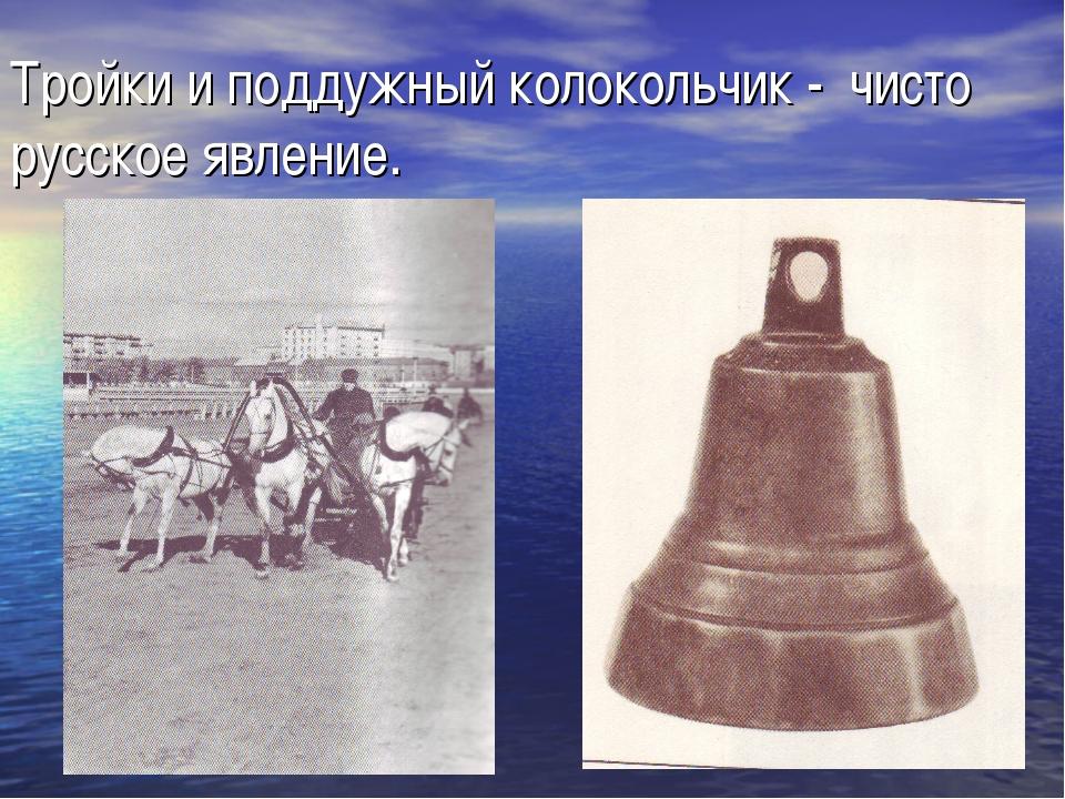 Тройки и поддужный колокольчик - чисто русское явление.