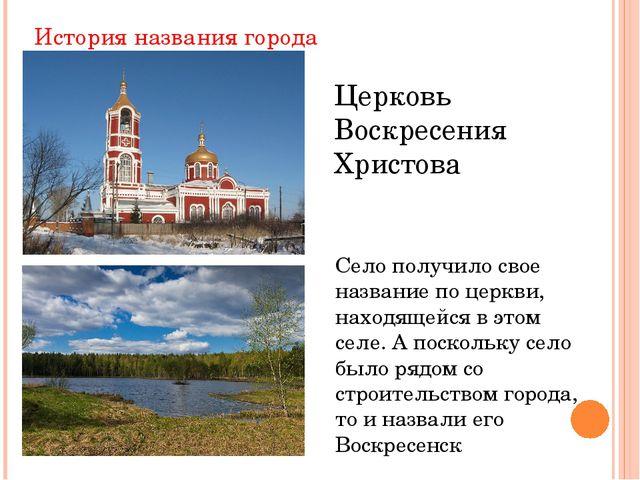 История названия города Церковь Воскресения Христова Село получило свое назва...